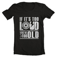 Tricou If It's Too Loud, You're Too Old