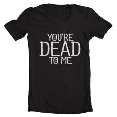 Tricou You're Dead To Me